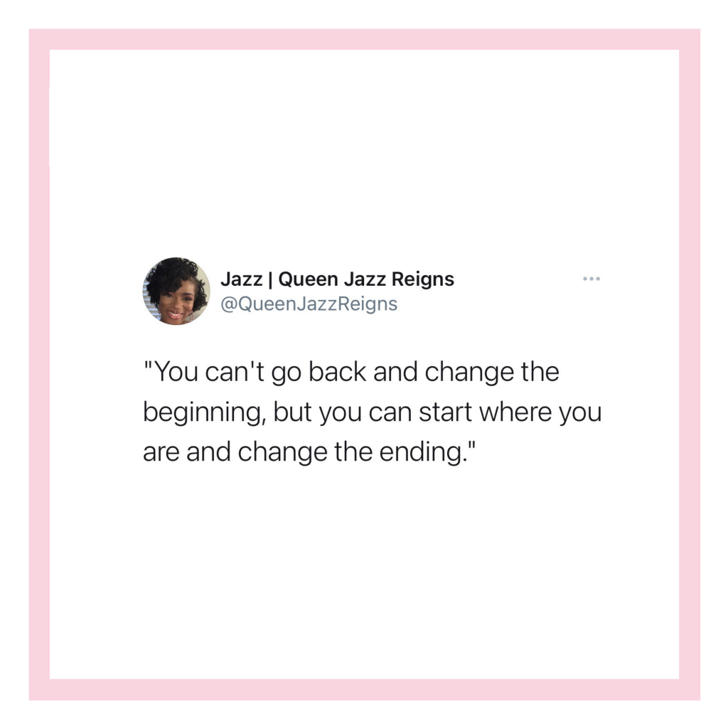 """""""You can't go back and change the beginning but you can start where you are and change the ending """""""